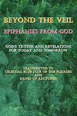 Beyond The Veil~Epiphanies From God: God's Truths And Revelations For Today And Tomorrow