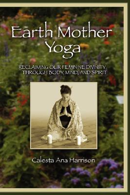 Earth Mother Yoga: Reclaiming Our Feminine Divinity Through Body, Mind, and Spirit