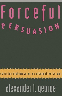 Forceful Persuasion: Coercive Diplomacy as an Alternative to War