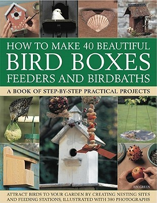 How to Make 40 Beautiful Bird Boxes, Feeders and Birdbaths: A Book of Step-by-Step Practical Projects