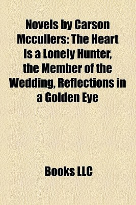 Novels by Carson Mccullers: The Heart Is a Lonely Hunter, the Member of the Wedding, Reflections in a Golden Eye
