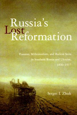 Russia's Lost Reformation: Peasants, Millennialism, and Radical Sects in Southern Russia and Ukraine, 1830-1917
