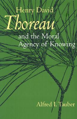 Henry David Thoreau and the Moral Agency of Knowing by Alfred I. Tauber