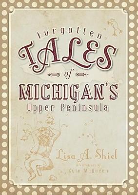 Forgotten Tales of Michigan's Upper Peninsula by Lisa A. Shiel
