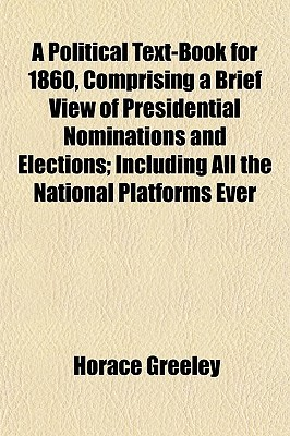A Political Text-Book for 1860, Comprising a Brief View of Pr... by Horace Greeley