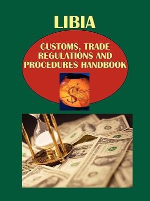 Libya Customs, Trade Regulations and Procedures Handbook: Strategic, Practical Information, Contacts