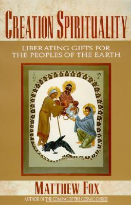 Creation Spirituality: Liberating Gifts for the Peoples of the Earth