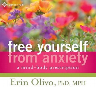 Ebook Free Yourself from Anxiety: A Mind-Body Prescription by Erin Olivo TXT!