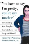 You Have to Say I'm Pretty, You're My Mother: How to Help Your Daughter Learn to Love Her Body and Herself