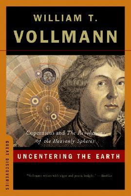Uncentering the earth: copernicus and the revolutions of the heavenly spheres by William T. Vollmann