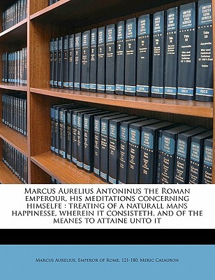 Marcus Aurelius Antoninus the Roman Emperour, His Meditations Concerning Himselfe: Treating of a Naturall Mans Happinesse, Wherein it Consisteth