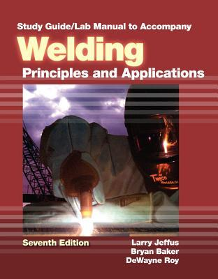 Study Guide with Lab Manual for Welding: Principles and Applications