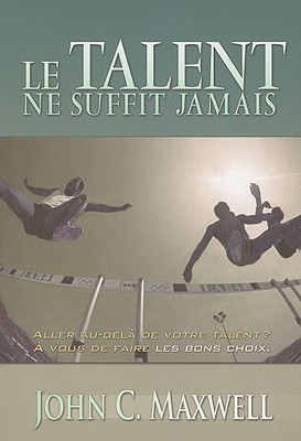 Ebook Le Talent Ne Suffit Jamais: French Version of Talent is Never Enough by John C. Maxwell TXT!