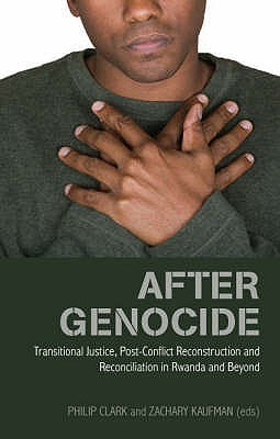 After Genocide: Transitional Justice, Post Conflict Reconstruction And Reconciliation In Rwanda And Beyond