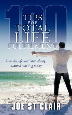 100 Tips for Total Life Fulfilment: Live the Life You Have Always Wanted Starting Today