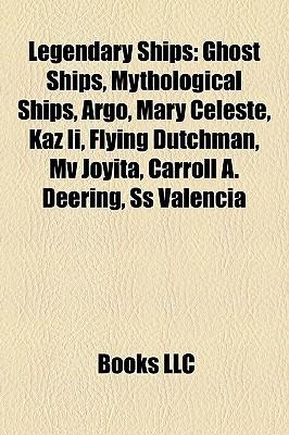 Legendary Ships: Ghost Ships, Mythological Ships, Argo, Mary Celeste, Kaz II, Flying Dutchman, Mv Joyita, Carroll A. Deering, SS Valencia