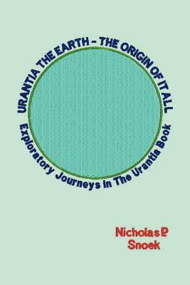 Urantia the Earth-The Origin of It All: Exploratory Journeys in the Urantia Book