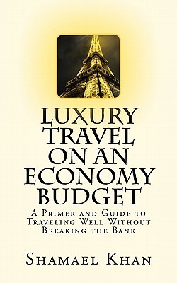 Luxury Travel on an Economy Budget: A Primer and Guide to Traveling Well Without Breaking the Bank