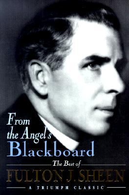 From the Angel's Blackboard: The Best of Fulton J. Sheen