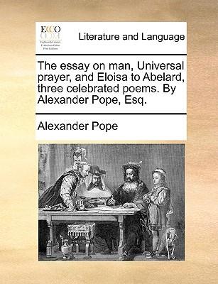 The Essay on Man, Universal Prayer, and Eloisa to Abelard, Three Celebrated Poems. by Alexander Pope, Esq.