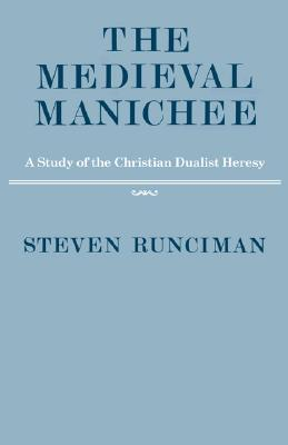 The Medieval Manichee: A Study of the Christian Dualist Heresy
