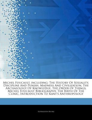 Articles on Michel Foucault, Including: The History of Sexuality, Discipline and Punish, Madness and Civilization, the Archaeology of Knowledge, the Order of Things, Michel Foucault Bibliography, the Birth of the Clinic