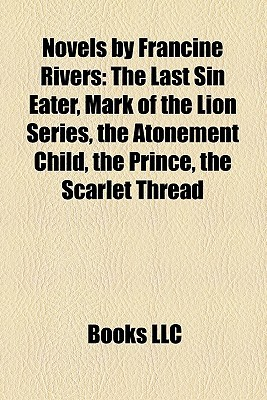 Novels by Francine Rivers: The Last Sin Eater, Mark of the Lion Series, the Atonement Child, the Prince, the Scarlet Thread