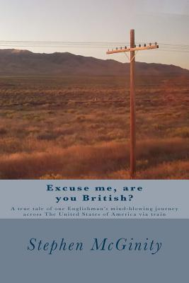 Excuse me, are you British?: A true tale of one Englishman's hysterical journey across The United States of America via train