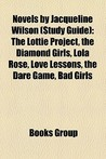 Novels by Jacqueline Wilson (Study Guide): The Lottie Project, the Diamond Girls, Lola Rose, Love Lessons, the Dare Game, Bad Girls