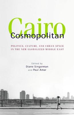 Cairo Cosmopolitan: Politics, Culture, and Urban Space in the New Globalized Middle East