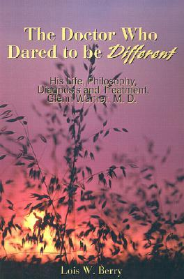 The Doctor Who Dared to Be Different: His Life, Philosophy, Diagnosis and Treatment, Glenn Warner, M.D.