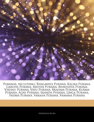 Articles on Puranas, Including: Bhagavata Purana, Kalika Purana, Garuda Purana, Matsya Purana, Bhavishya Purana, Vishnu Purana, Vayu Purana, Brahma Purana, Kurma Purana, AGNI Purana, Skanda Purana, Linga Purana, Padma Purana, Varaha Purana