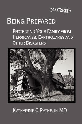 Being Prepared: Protecting Your Family from Hurricanes, Earthquakes and Other Disasters