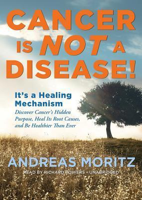Cancer Is Not a Disease!: It's a Healing Mechanism; Discover Cancer's Hidden Purpose, Heal Its Root Causes, and Be Healthier Than Ever
