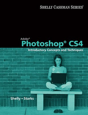 Adobe Photoshop Cs4: Introductory Concepts And Techniques (Shelly Cashman Series)