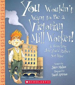 You Wouldn't Want to Be a Victorian Mill Worker! by John Malam