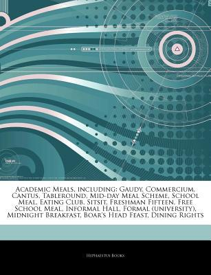 Articles on Academic Meals, Including: Gaudy, Commercium, Cantus, Tableround, Mid-Day Meal Scheme, School Meal, Eating Club, Sitsit, Freshman Fifteen, Free School Meal, Informal Hall, Formal (University), Midnight Breakfast