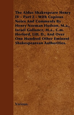 The Aldus Shakespeare Henry IV - Part 2 - With Copious Notes and Comments by Henry Norman Hudson, M.A., Israel Gollancz, M.A., C.M. Herford, Litt. D.
