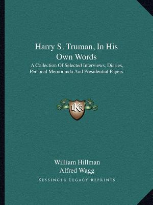 Harry S. Truman, in His Own Words: A Collection of Selected Interviews, Diaries, Personal Memoranda and Presidential Papers