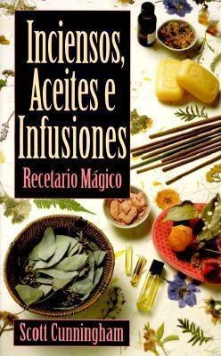 Inciensos, Aceites E Infusiones: Recetario Magico = The Complete Book of Incense, Oils and Brews