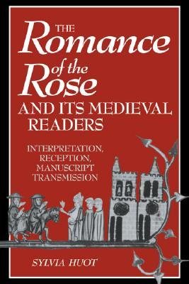 The Romance of the Rose and Its Medieval Readers: Interpretation, Reception, Manuscript Transmission