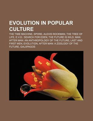Evolution in Popular Culture: The Time Machine, Spore, Alexis Rockman, the Tree of Life, E.V.O.: Search for Eden, the Future Is Wild
