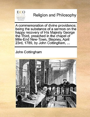 A Commemoration of Divine Providence; Being the Substance of a Sermon on the Happy Recovery of His Majesty George the Third, Preached in the Chapel of Mile-End New-Town, Stepney, April 23rd, 1789, by John Cottingham, ...