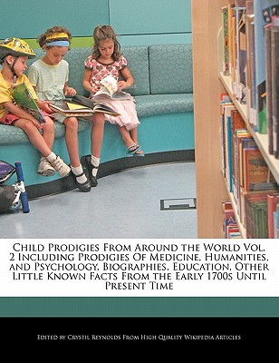 Child Prodigies from Around the World Vol. 2 Including Prodigies of Medicine, Humanities, and Psychology, Biographies, Education, Other Little Known F