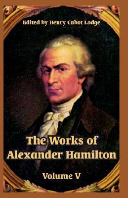 The Works of Alexander Hamilton: Volume V