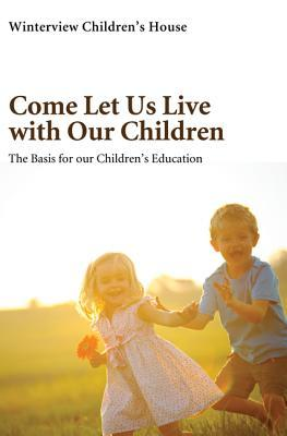 Come Let Us Live with Our Children: The Basis for Our Children's Education