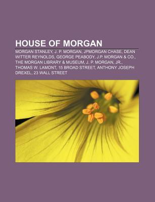 House of Morgan: Morgan Stanley, J. P. Morgan, Jpmorgan Chase, Dean Witter Reynolds, George Peabody, J.P. Morgan & Co.