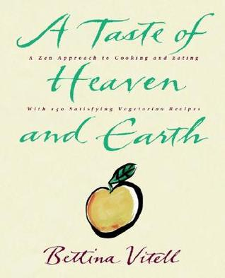 A Taste of Heaven and Earth: A Zen Approach to Cooking and Eating with 150 Satisfying Vegetarian Recipes