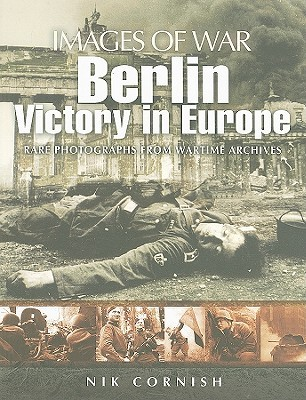 Berlin: Victory in Europe: Rare Photographs from Wartime Archives