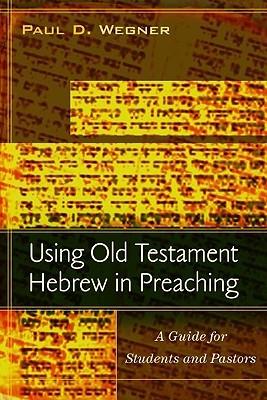 Using Old Testament Hebrew in Preaching by Paul D. Wegner